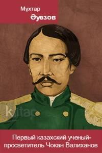 Первый казахский ученый-просветитель Чокан Валиханов