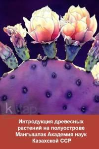 Интродукция древесных растений на полуострове Мангышлак Академия наук Казахской ССР
