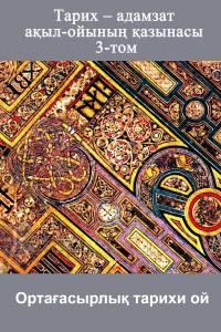 Тарих – адамзат ақыл-ойының қазынасы. 3-том. Ортағасырлық тарихи ой