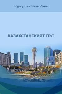 "Нурсултан Назарбаев. ""Казахстанският път"" (""Қазақстан жолы"". Болгар тілінде)"