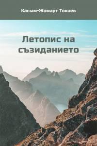 """Касым-Жомарт Токаев. """"Летопис на съзиданието"""" (Болгар тілінде)"""